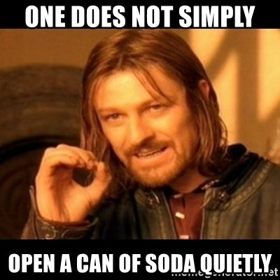Does not simply walk into mordor Boromir  - One Does Not Simply  open a can of soda quietly