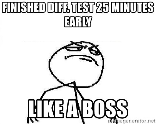 Fuck Yeah - Finished diff. test 25 minutes early like a boss