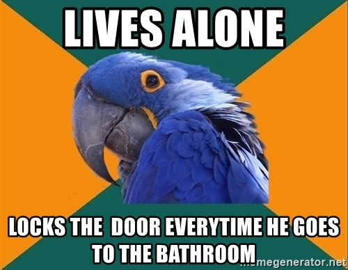Paranoid Parrot - Lives Alone Locks the  door everytime he goes to the bathroom