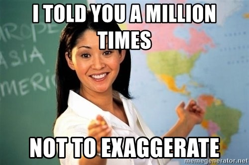Unhelpful High School Teacher - I told you a million times Not to exaggerate