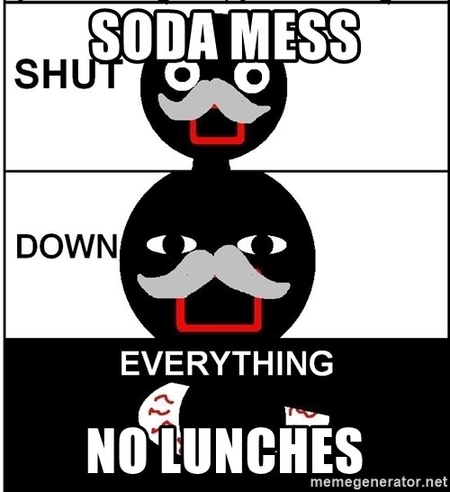 Shut Down Everything - Soda mess No lunches