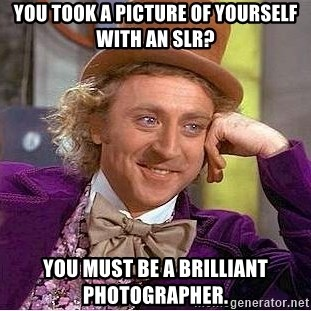 Willy Wonka - You took a picture of yourself with an slr? You must be a brilliant photographer.