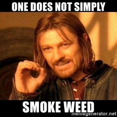 Does not simply walk into mordor Boromir  - one does not simply smoke weed
