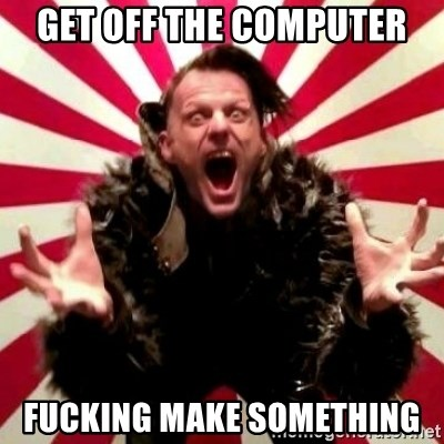 Advice Zoog - get off the computer fucking make something