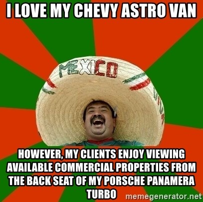 Successful Mexican - i love my chevy astro van however, my clients enjoy viewing available commercial properties from the back seat of my porsche panamera turbo