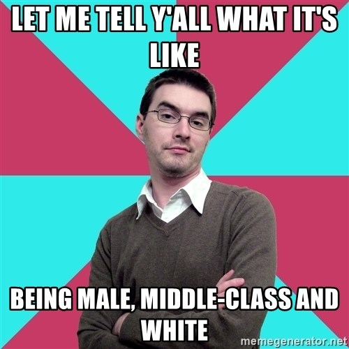 Privilege Denying Dude - Let me tell y'all what it's like BEING MALE, MIDDLE-CLASS AND WHITE