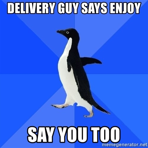 Socially Awkward Penguin - Delivery guy says enjoy Say you too