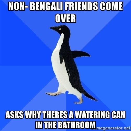 Socially Awkward Penguin - Non- Bengali FRIENDS COME OVER aSKS WHY THERES A WATERING CAN IN THE BATHROOM