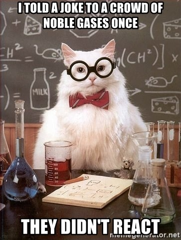Chemistry Cat - I told a joke to a crowd of noble gases once They didn't react