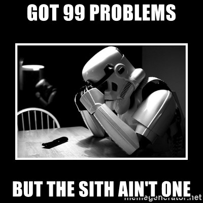 Sad Trooper - Got 99 problems but the sith ain't one