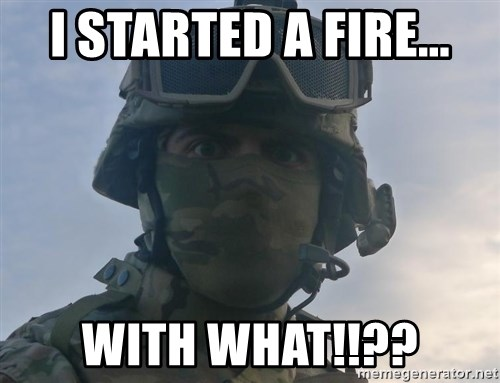 Aghast Soldier Guy - I started a fire... with what!!??