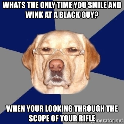 Racist Dawg - whats the only time you smile and wink at a black guy? when your looking through the scope of your rifle