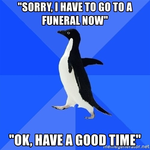 """Socially Awkward Penguin - """"Sorry, i have to go to a funeral now"""" """"Ok, have a good time"""""""