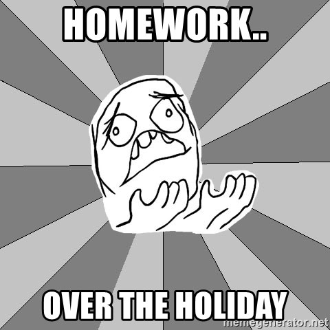 Whyyy??? - HOMEWORK.. OVER THE HOLIDAY