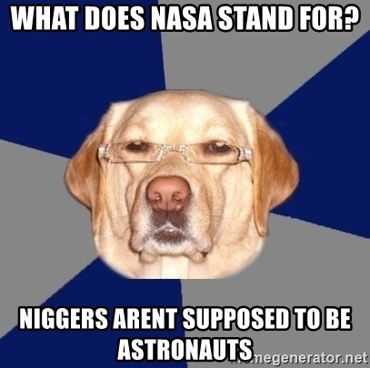 Racist Dog - what does nasa stand for? niggers arent supposed to be ASTRONAUTS