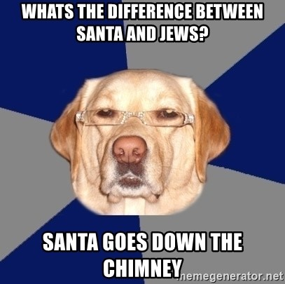 Racist Dog - whats the difference between santa and jews? santa goes down the chimney