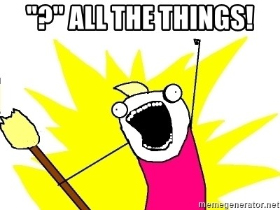 """X ALL THE THINGS - """"?"""" all the things!"""