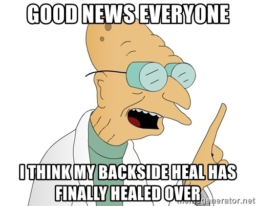 Good News Everyone - Good news everyone I think my backside heal has finally healed over