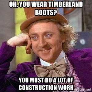Willy Wonka - Oh, you wear timberland boots? You must do a lot of construction work