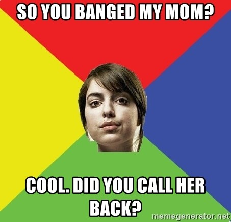 Non Jealous Girl - So you banged my mom? Cool. Did you call her back?