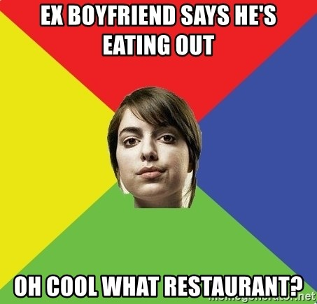 Non Jealous Girl - ex Boyfriend says he's eating out Oh cool what restaurant?