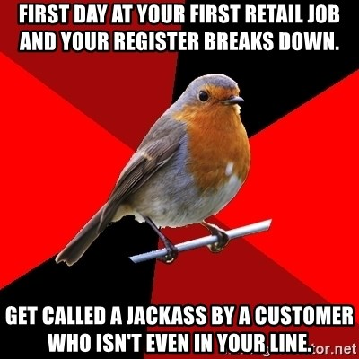 Retail Robin - first day at your first retail job and your register breaks down. get called a jackass by a customer who isn't even in your line.