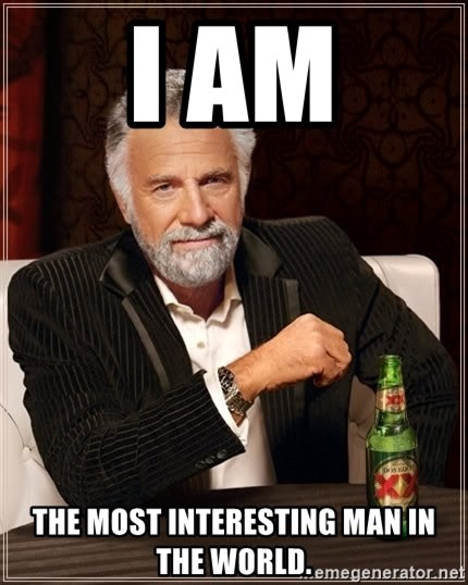 The Most Interesting Man In The World - i am the most interesting man in the world.