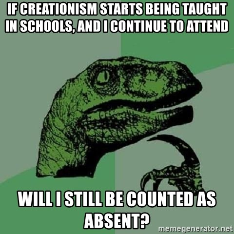 Philosoraptor - If creationism starts being taught in schools, and i continue to attend will i still be counted as absent?