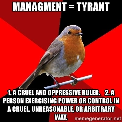 Retail Robin - Managment = tyrant 1. A cruel and oppressive ruler.    2. A person exercising power or control in a cruel, unreasonable, or arbitrary way.