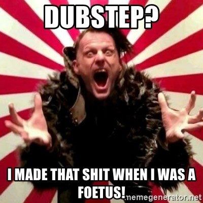 Advice Zoog - dubstep? I made that shit when I was a foetus!