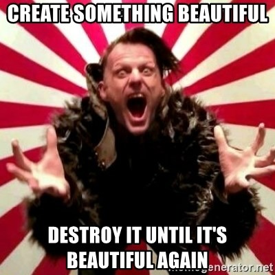 Advice Zoog - Create something beautiful destroy it until it's beautiful again