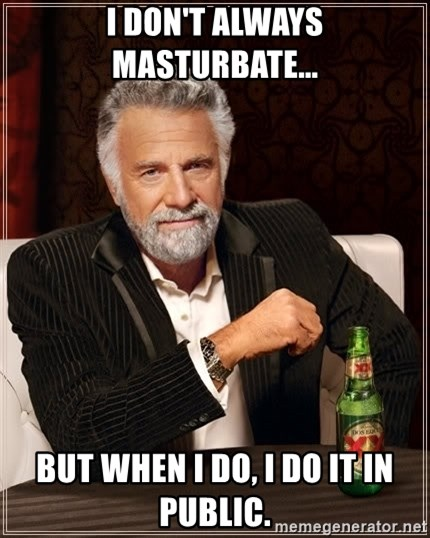 The Most Interesting Man In The World - I don't always masturbate... but when I do, I do it in public.