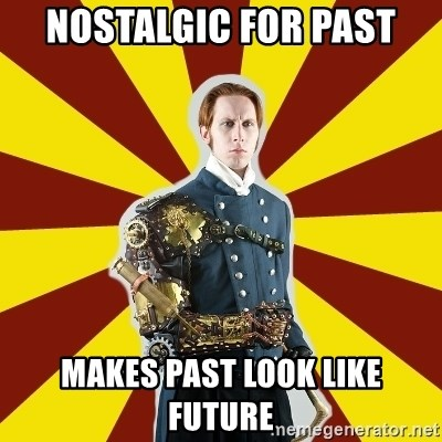Steampunk Guy - NOSTALGIC FOR PAST MAKES PAST LOOK LIKE FUTURE