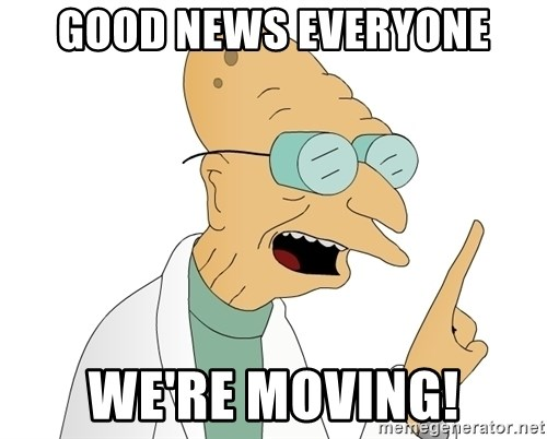 Good News Everyone - Good news everyone WE'RE MOVING!