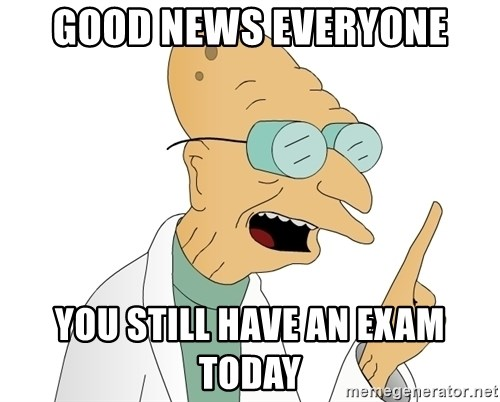 Good News Everyone - GOOD NEWS EVERYONE YOU STILL HAVE AN EXAM TODAY