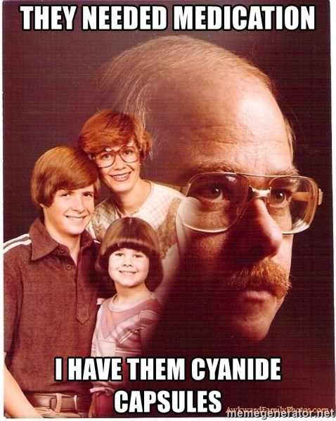 Vengeance Dad - They needed medication i have them cyanide capsules