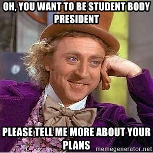 Willy Wonka - OH, YOU WANT TO BE STUDENT BODY PRESIDENT PLEASE TELL ME MORE ABOUT YOUR PLANS