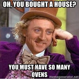 Willy Wonka - OH, YOU BOUGHT A HOUSE?  YOU MUST HAVE SO MANY OVENS