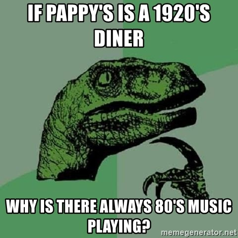 Philosoraptor - If pappy's is a 1920's diner why is there always 80's music playing?
