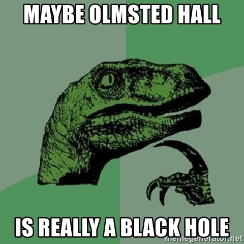 Philosoraptor - MAYBE OLMSTED HALL  is really a black hole