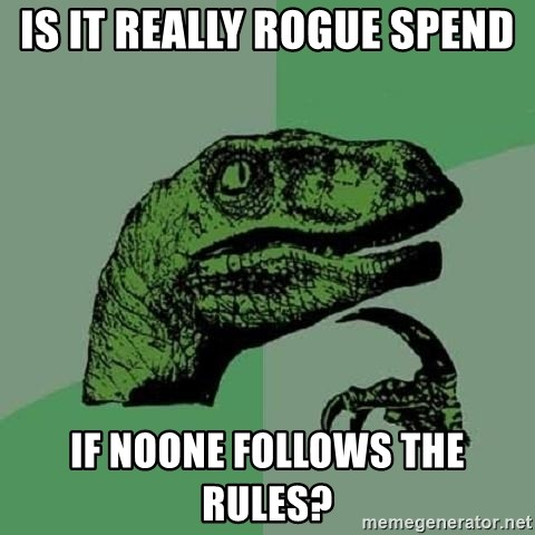 Philosoraptor - IS IT REALLY ROGUE SPEND IF NOONE FOLLOWS THE RULES?