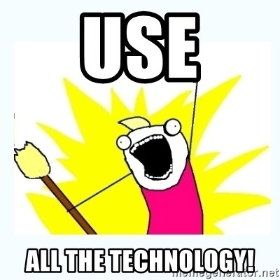 All the things - USE ALL THE TECHNOLOGY!