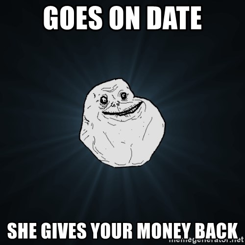 Forever Alone - Goes on date She gives your money back