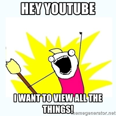 All the things - Hey youtube I want to view all the things!