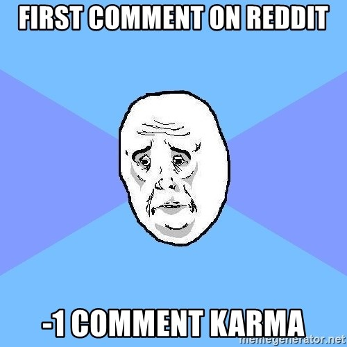 Okay Guy - first comment on reddit -1 comment karma