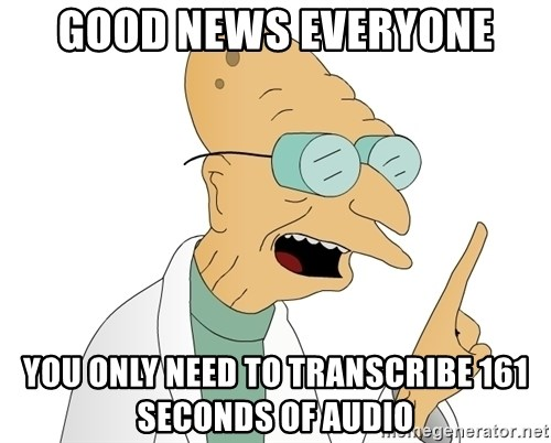 Good News Everyone - Good news everyone you only need to transcribe 161 seconds of audio