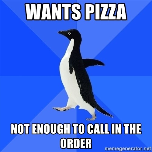Socially Awkward Penguin - wants pizza  not enough to call in the order