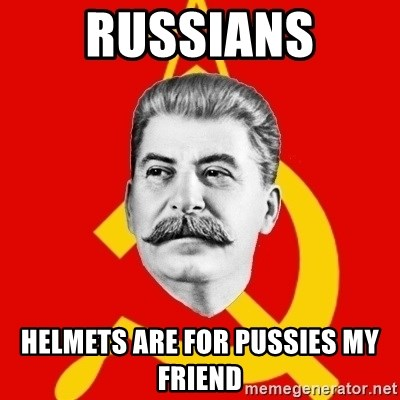 Stalin Says - Russians Helmets are for Pussies my friend