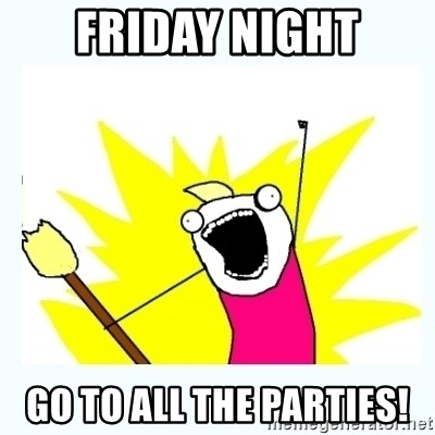 All the things - FRIDAY NIGHT GO TO ALL THE PARTIES!
