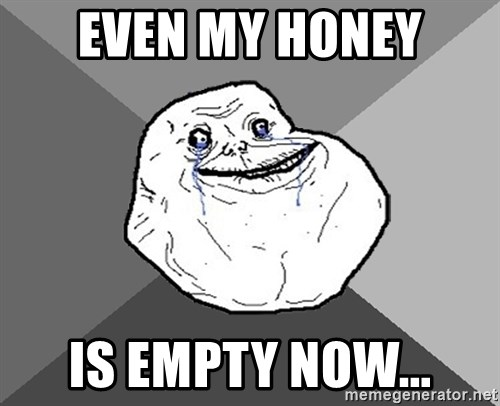 Forever Alone - even my honey is empty now...